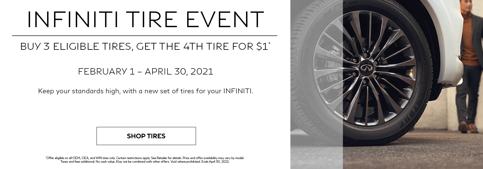 INFINITI Tire Event. Buy 3 eligible tires, get the 4th tire for $1. February 1 – April 30, 2021.