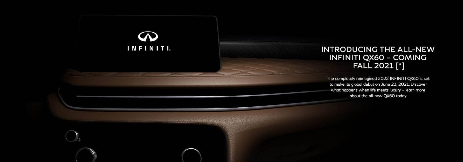 Introducing The All New INFINITI QX60 - Coming Fall 2021 [*] - The completely reimagined 2022 INFINITI QX60 is set to make its global debut on June 23, 2021. Discover what happens when life meets luxury - learn more about the all-new QX60 today.