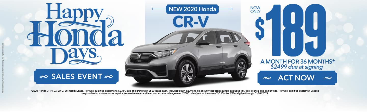 Happy Honda Days. 2020 CR-V $189 a month for 36 months after $2499 due at signing. Act Now.