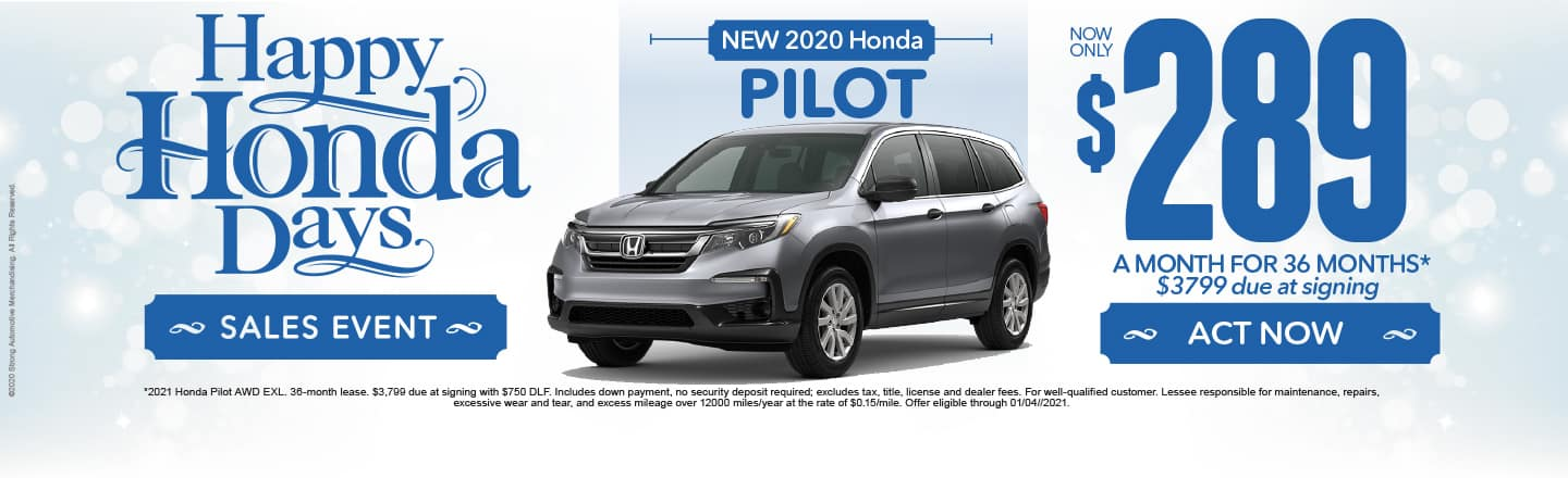Happy Honda Days. 2020 Pilot $289 a month for 36 months after $3799 due at signing. Act Now.