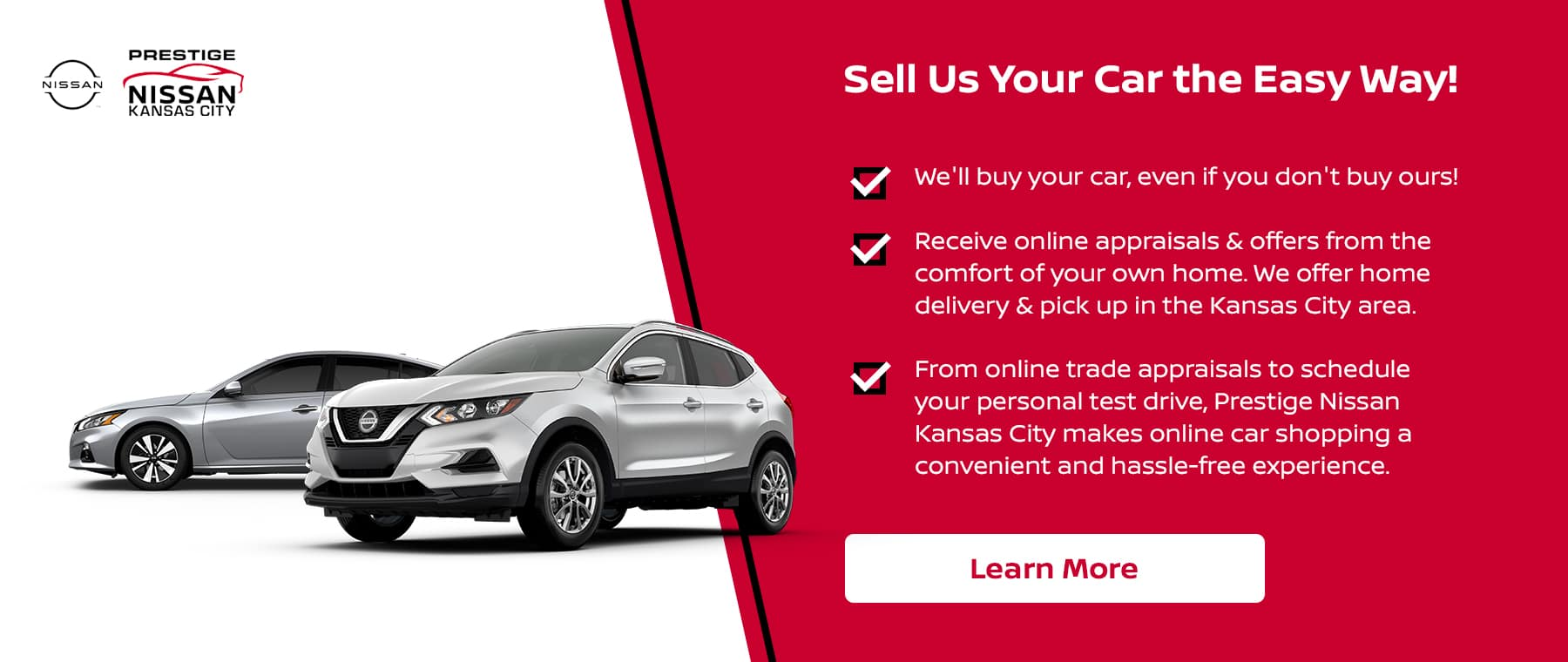 We'll buy your car, even if you don't buy ours! Receive online appraisals & offers from the comfort of your own home. We offer home delivery & pick up in the Kansas City area. From online trade appraisals to schedule your personal test drive, Prestige Nissan Kansas City makes online car shopping a convenient and hassle-free experience.
